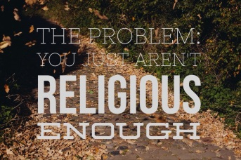 the problem you arent religious enough
